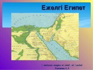 Ежелгі Египет Өткізген: тарих пәнінің мұғалімі Тотаева.А.А