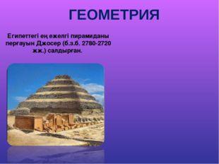 ГЕОМЕТРИЯ Египеттегі ең ежелгі пирамиданы перғауын Джосер (б.з.б. 2780-2720 ж