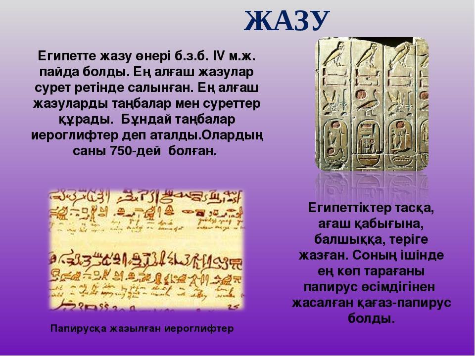 ЖАЗУ Египетте жазу өнері б.з.б. IV м.ж. пайда болды. Ең алғаш жазулар сурет р...