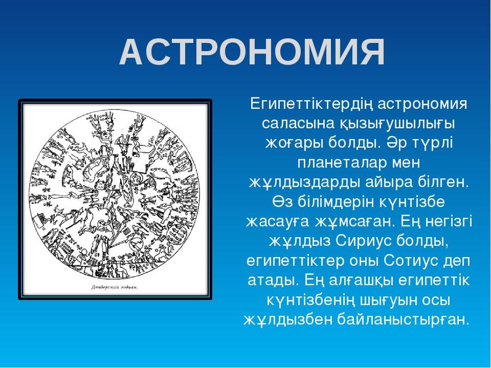 АСТРОНОМИЯ Египеттіктердің астрономия саласына қызығушылығы жоғары болды. Әр...