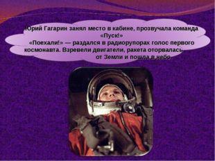 Юрий Гагарин занял место в кабине, прозвучала команда «Пуск!» «Поехали!» — ра
