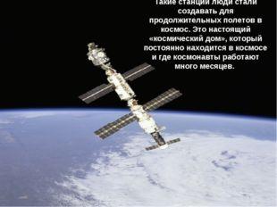 Такие станции люди стали создавать для продолжительных полетов в космос. Это