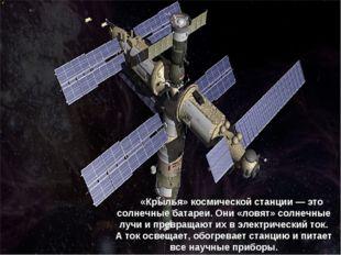 «Крылья» космической станции— это солнечные батареи. Они «ловят» солне