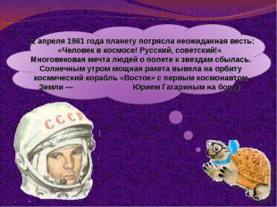 12 апреля 1961 года планету потрясла неожиданная весть: «Человек в космосе! Р