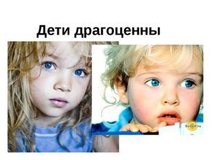 Дети драгоценны Дети драгоценны. Дети ценны для Бога. «Дети, - говорит псалми