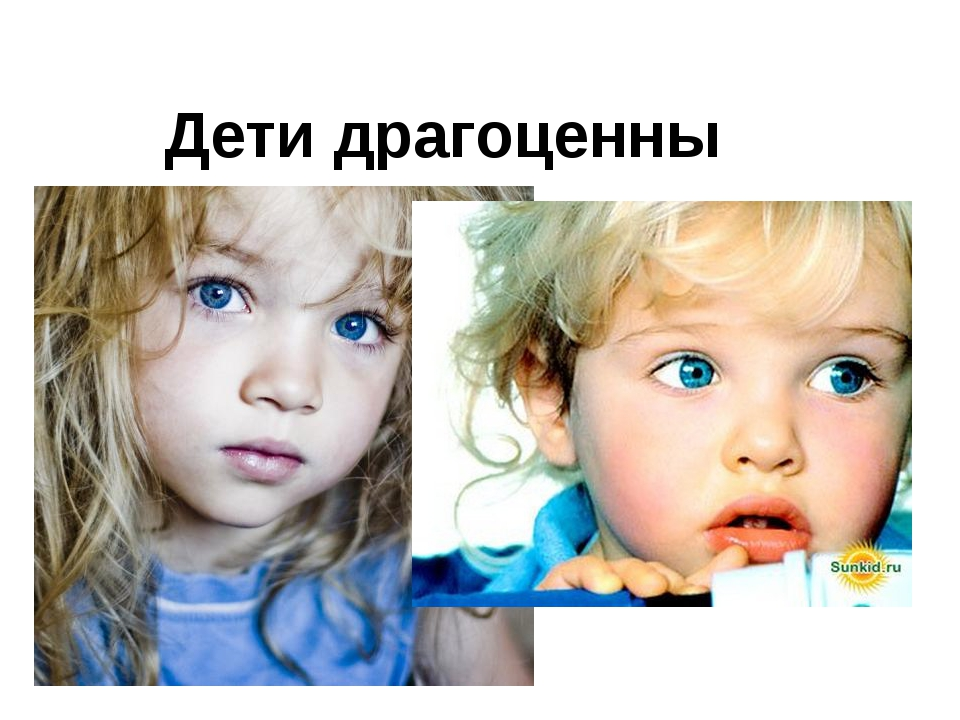 Дети драгоценны Дети драгоценны. Дети ценны для Бога. «Дети, - говорит псалми...