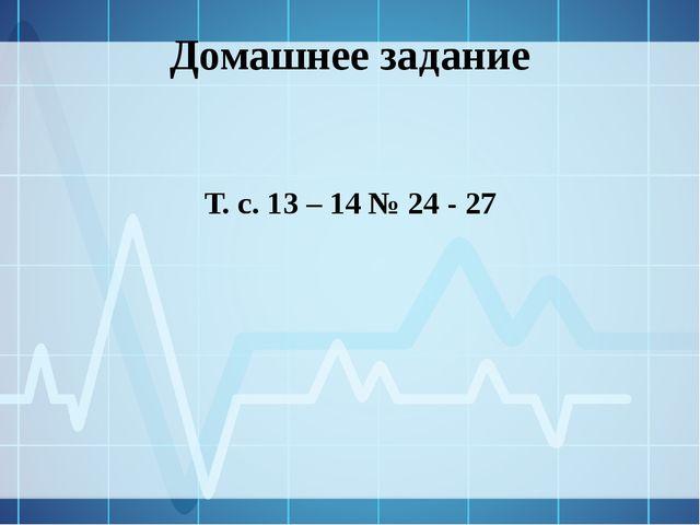 Домашнее задание Т. с. 13 – 14 № 24 - 27