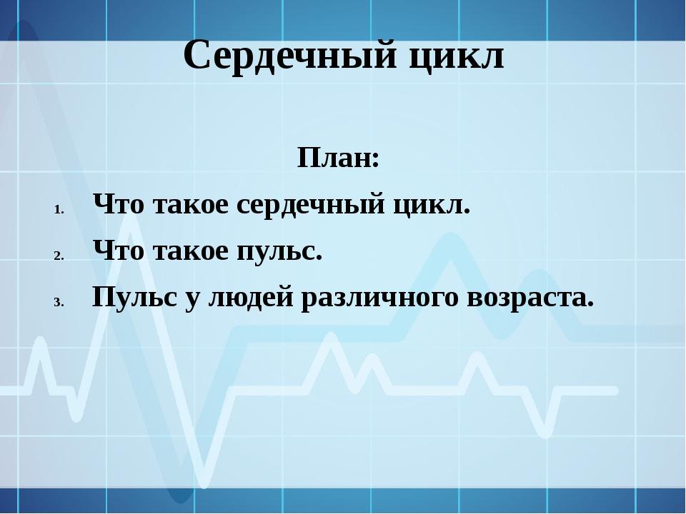 Сердечный цикл План: Что такое сердечный цикл. Что такое пульс. Пульс у люде...