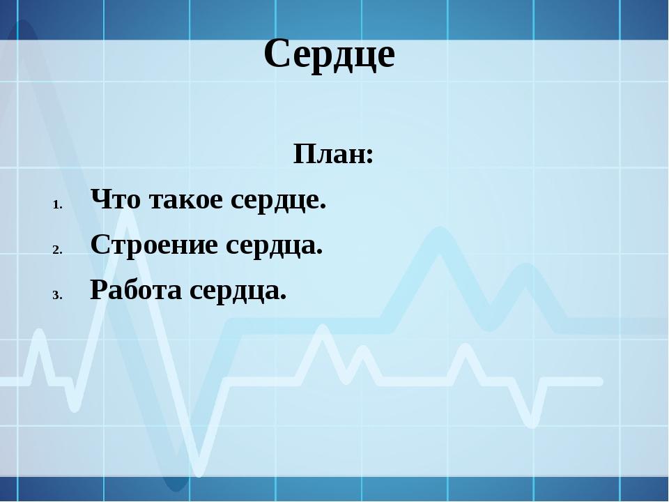 Сердце План: Что такое сердце. Строение сердца. Работа сердца.