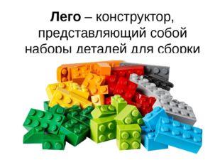 Лего – конструктор, представляющий собой наборы деталей для сборки разнообраз
