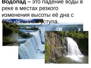 Водопад – это падение воды в реке в местах резкого изменения высоты её дна с