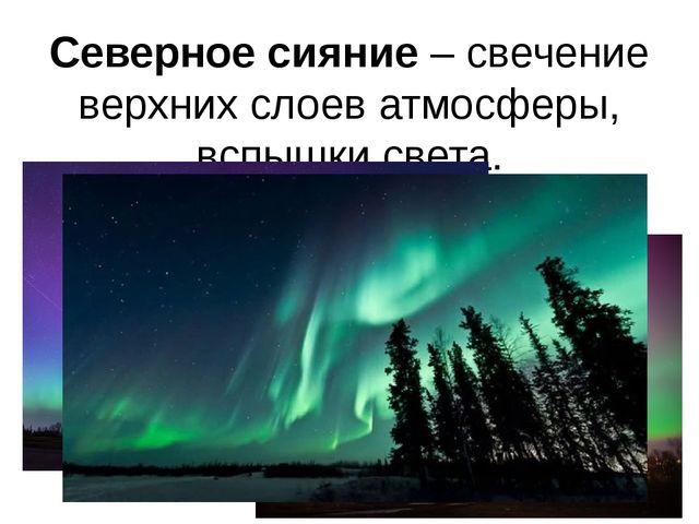 Северное сияние – свечение верхних слоев атмосферы, вспышки света.