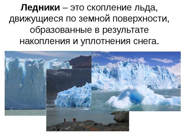 Ледники – это скопление льда, движущиеся по земной поверхности, образованные...