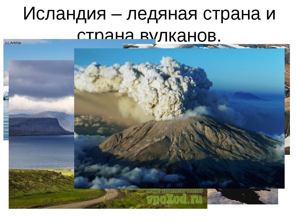 Исландия – ледяная страна и страна вулканов.