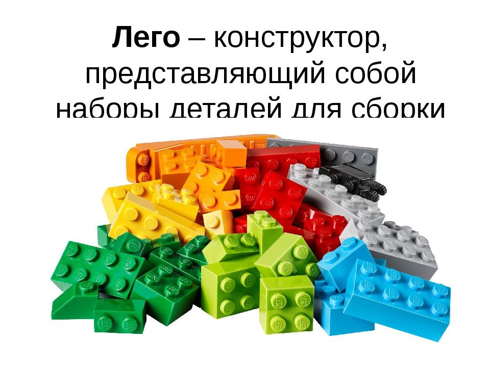 Лего – конструктор, представляющий собой наборы деталей для сборки разнообраз...