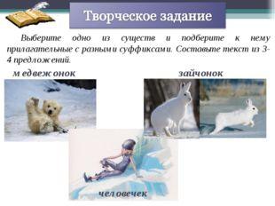Выберите одно из существ и подберите к нему прилагательные с разными суффикса