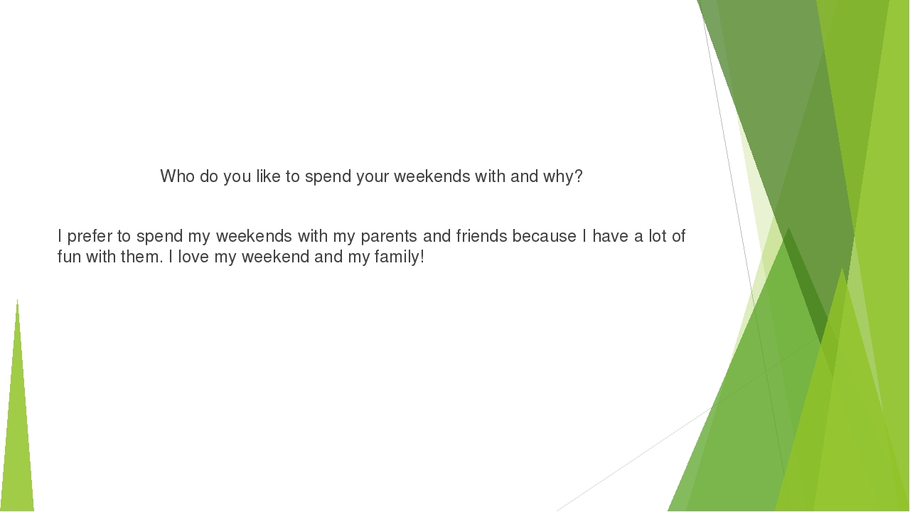 Who do you like to spend your weekends with and why? I prefer to spend my wee...