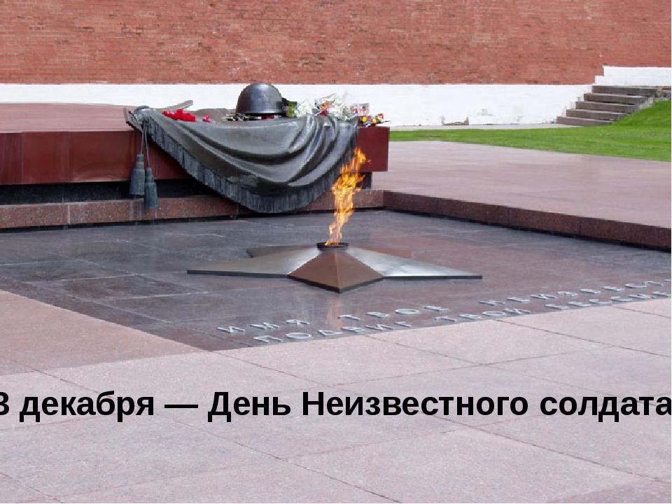 3 декабря— День Неизвестного солдата