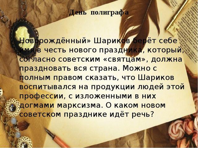День полиграфа Новорождённый» Шариков берёт себе имя в честь нового праздника...