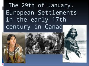 The 29th of January. European Settlements in the early 17th century in Canada.