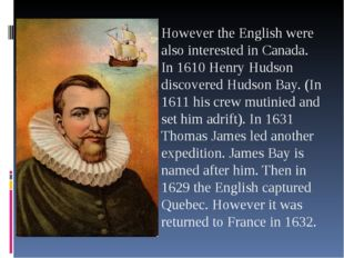 However the English were also interested in Canada. In 1610 Henry Hudson dis