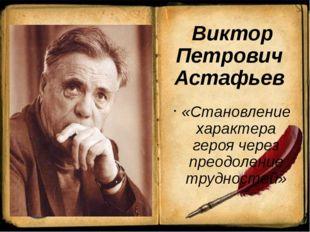 Виктор Петрович Астафьев «Становление характера героя через преодоление труд