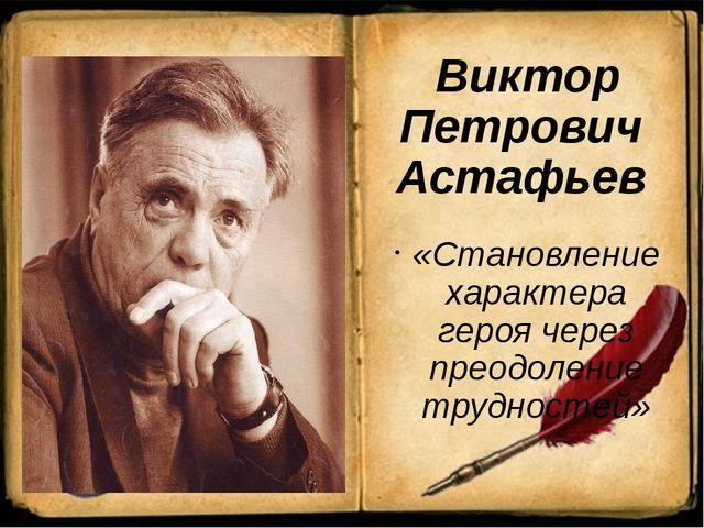 Виктор Петрович Астафьев «Становление характера героя через преодоление труд...
