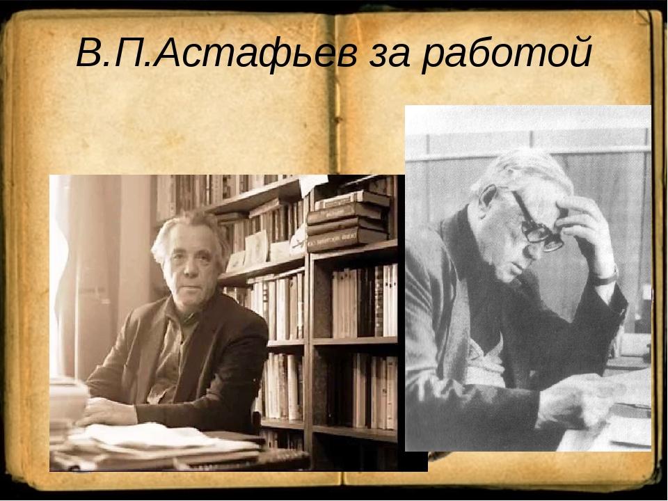 В.П.Астафьев за работой