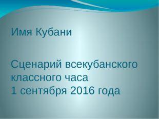Имя Кубани Сценарий всекубанского классного часа 1 сентября 2016 года