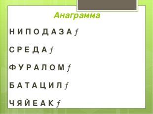 Анаграмма Н И П О Д А З А → С Р Е Д А → Ф У Р А Л О М → Б А Т А Ц И Л → Ч Я Й