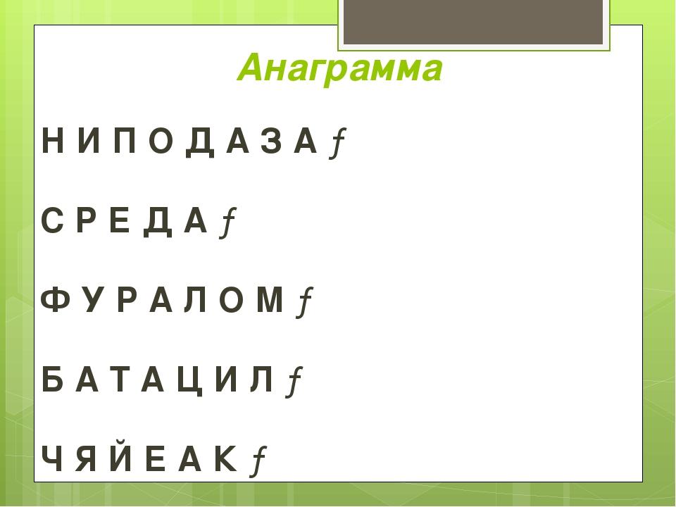 Анаграмма Н И П О Д А З А → С Р Е Д А → Ф У Р А Л О М → Б А Т А Ц И Л → Ч Я Й...