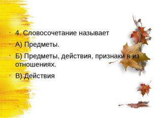 4. Словосочетание называет А) Предметы. Б) Предметы, действия, признаки в из