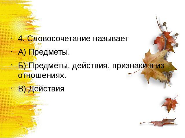 4. Словосочетание называет А) Предметы. Б) Предметы, действия, признаки в из...