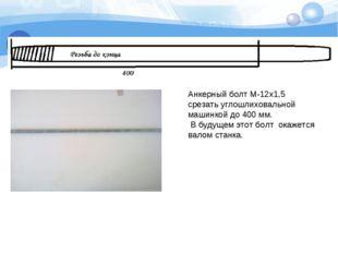 Анкерный болт М-12x1,5 срезать углошлиховальной машинкой до 400 мм. В будущем