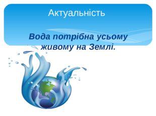 Вода потрібна усьому живому на Землі. Актуальність