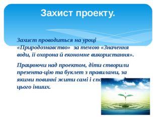 Захист проводиться на уроці «Природознавство» за темою «Значення води, її охо