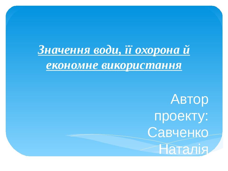 Значення води, її охорона й економне використання Автор проекту: Савченко Нат...