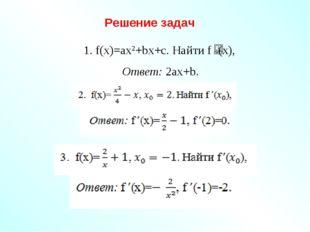 Решение задач 1. f(x)=ax2+bx+c. Найти f (x), Ответ: 2ах+b.