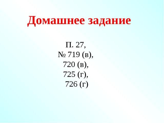 Домашнее задание П. 27, № 719 (в), 720 (в), 725 (г), 726 (г)