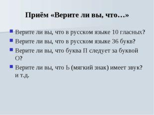 Приём «Верите ли вы, что…» Верите ли вы, что в русском языке 10 гласных? Вери