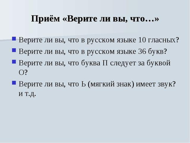 Приём «Верите ли вы, что…» Верите ли вы, что в русском языке 10 гласных? Вери...
