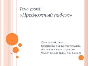 Тема урока: «Предложный падеж» Урок разработала Трофимова Ольга Анатольевна,