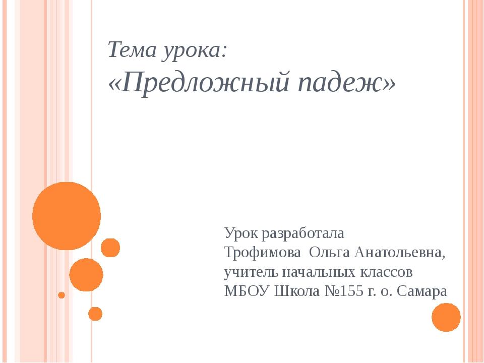 Тема урока: «Предложный падеж» Урок разработала Трофимова Ольга Анатольевна,...
