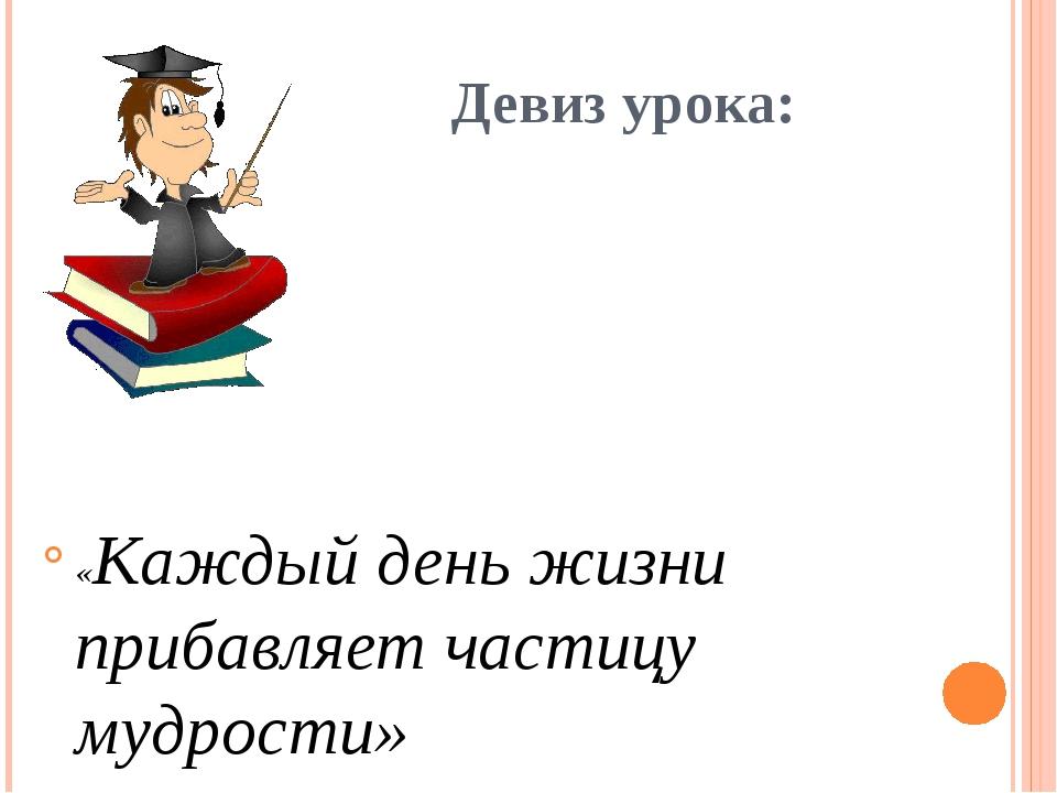 Девиз урока: «Каждый день жизни прибавляет частицу мудрости»