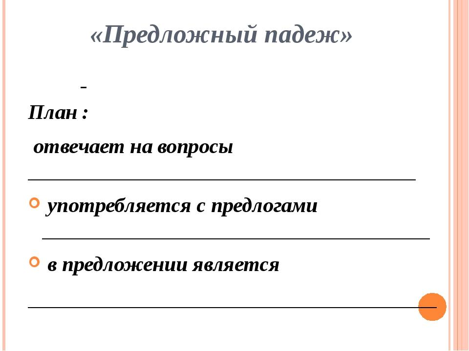 «Предложный падеж» План : отвечает на вопросы ______________________________...