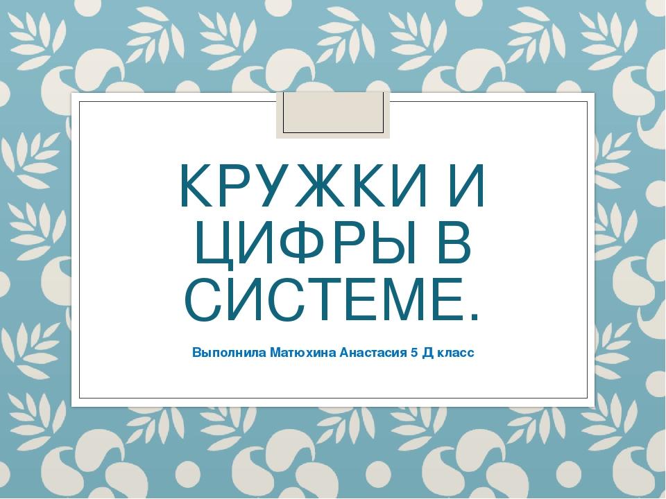 КРУЖКИ И ЦИФРЫ В СИСТЕМЕ. Выполнила Матюхина Анастасия 5 Д класс