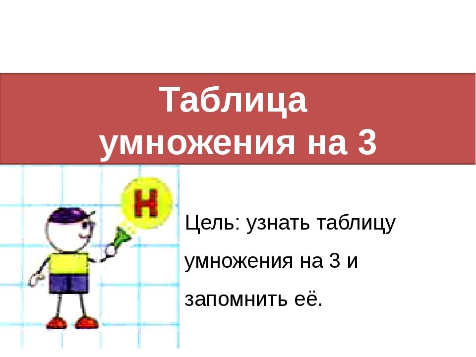 Таблица умножения на 3 Цель: узнать таблицу умножения на 3 и запомнить её.