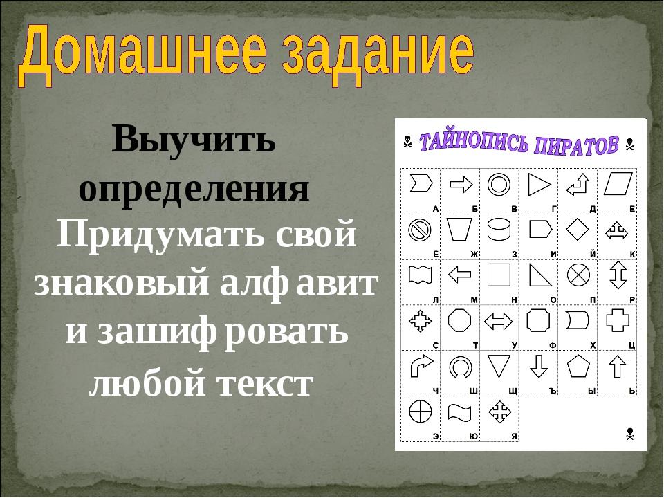 Выучить определения Придумать свой знаковый алфавит и зашифровать любой текст