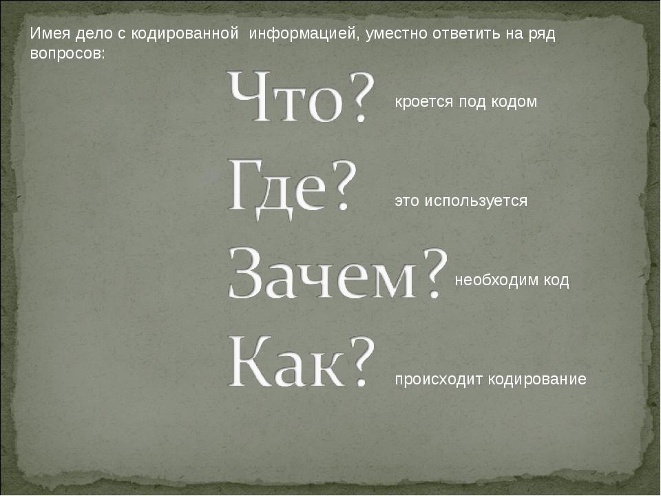 Имея дело с кодированной информацией, уместно ответить на ряд вопросов: кроет...