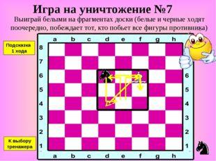 Игра на уничтожение №7 Выиграй белыми на фрагментах доски (белые и черные ход